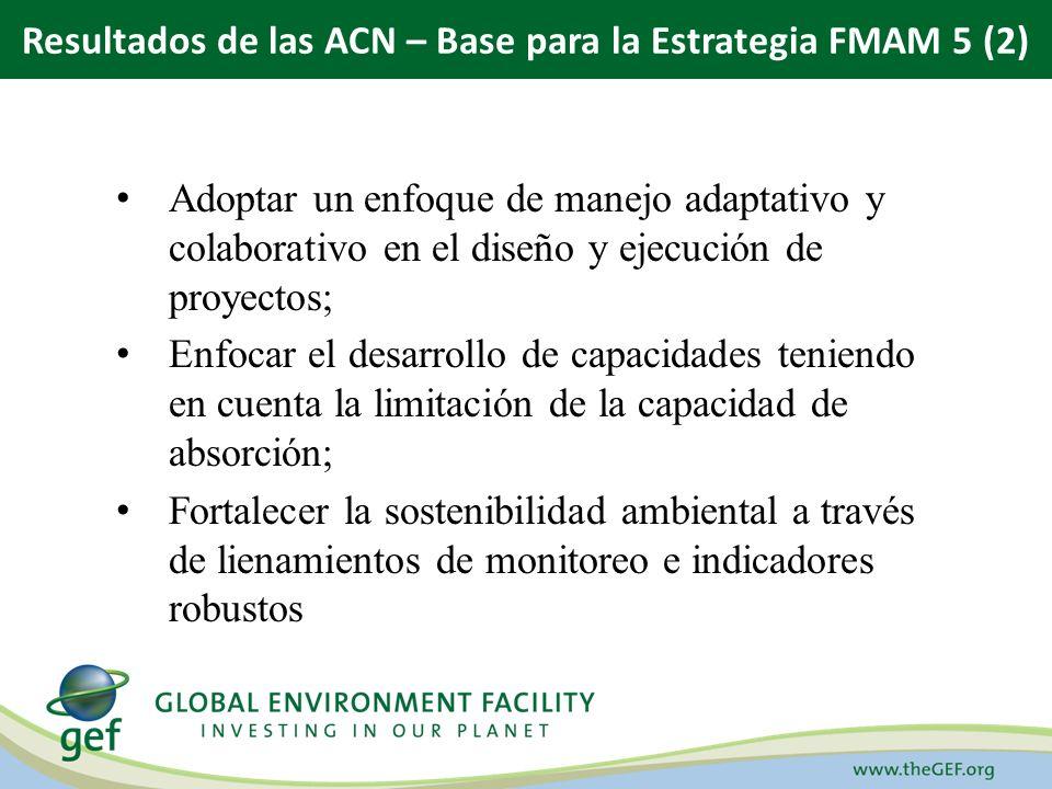 Adoptar un enfoque de manejo adaptativo y colaborativo en el diseño y ejecución de proyectos; Enfocar el desarrollo de capacidades teniendo en cuenta la limitación de la capacidad de absorción; Fortalecer la sostenibilidad ambiental a través de lienamientos de monitoreo e indicadores robustos Resultados de las ACN – Base para la Estrategia FMAM 5 (2)