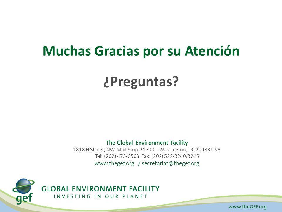 Muchas Gracias por su Atención ¿Preguntas? The Global Environment Facility 1818 H Street, NW, Mail Stop P4-400 - Washington, DC 20433 USA Tel: (202) 4