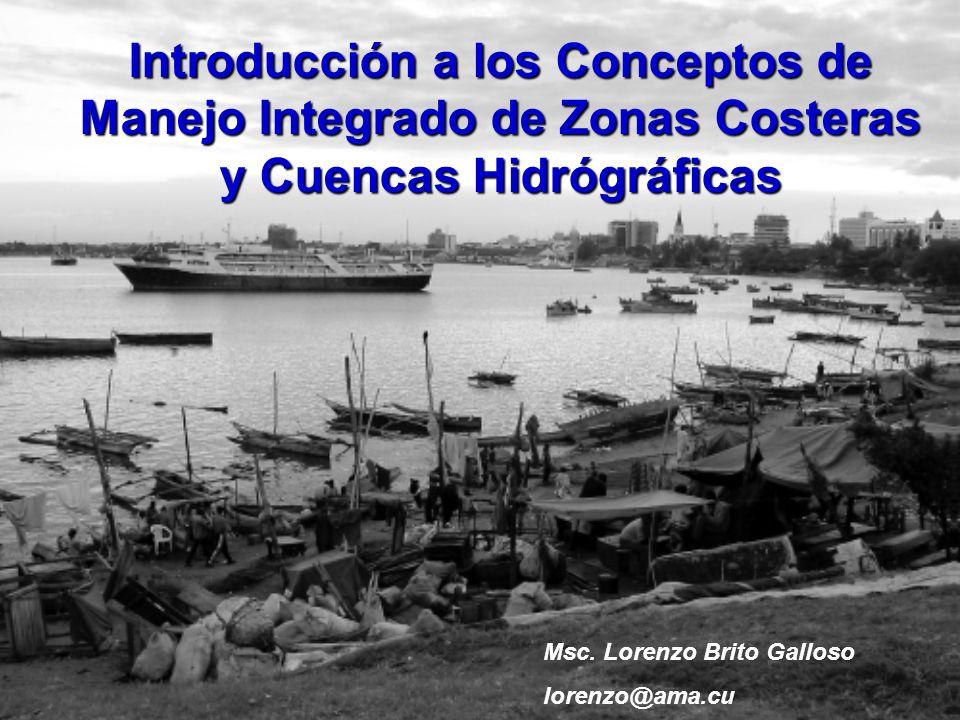 Introducción a los Conceptos de Manejo Integrado de Zonas Costeras y Cuencas Hidrógráficas Msc. Lorenzo Brito Galloso lorenzo@ama.cu