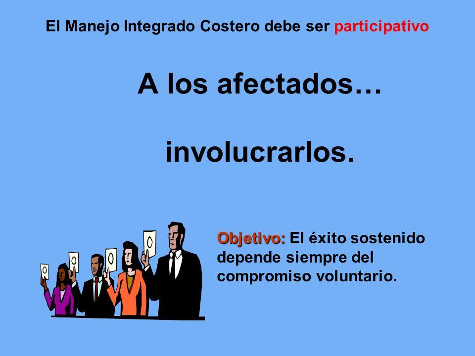 A los afectados… involucrarlos. Objetivo: Objetivo: El éxito sostenido depende siempre del compromiso voluntario. El Manejo Integrado Costero debe ser