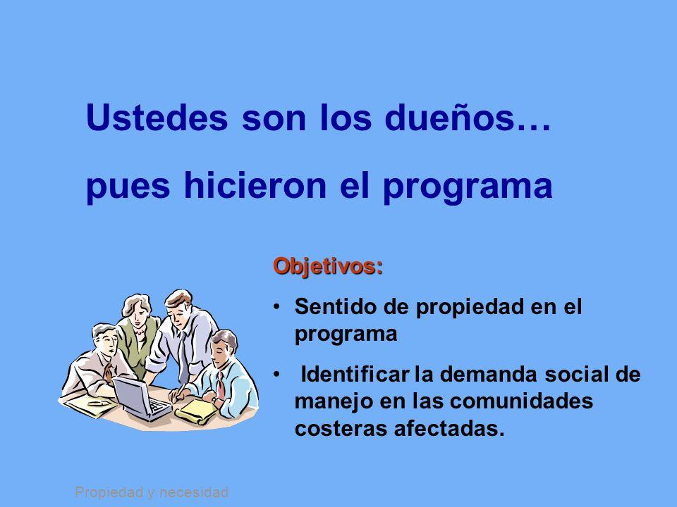 Ustedes son los dueños… pues hicieron el programa Objetivos: Sentido de propiedad en el programa Identificar la demanda social de manejo en las comuni