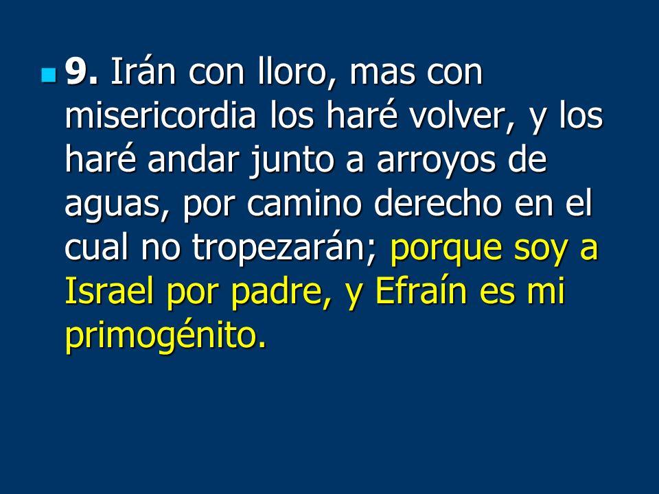 9. Irán con lloro, mas con misericordia los haré volver, y los haré andar junto a arroyos de aguas, por camino derecho en el cual no tropezarán; porqu