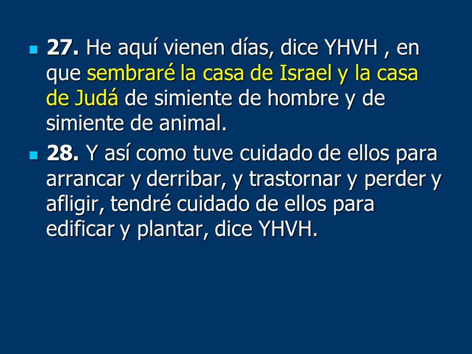 27. He aquí vienen días, dice YHVH, en que sembraré la casa de Israel y la casa de Judá de simiente de hombre y de simiente de animal. 27. He aquí vie