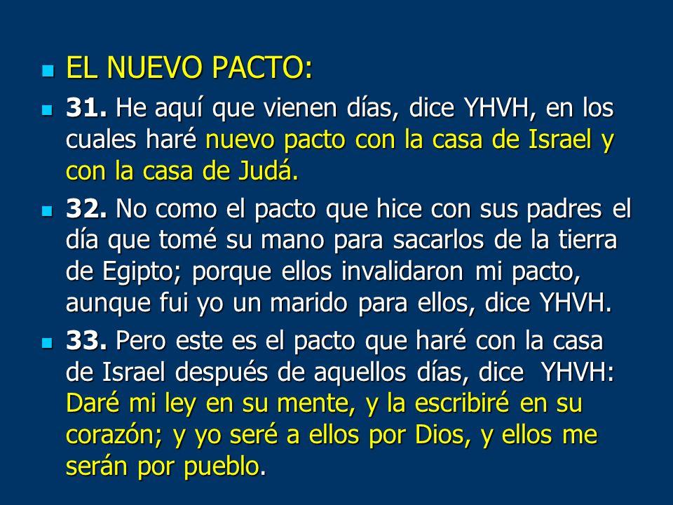 EL NUEVO PACTO: EL NUEVO PACTO: 31. He aquí que vienen días, dice YHVH, en los cuales haré nuevo pacto con la casa de Israel y con la casa de Judá. 31