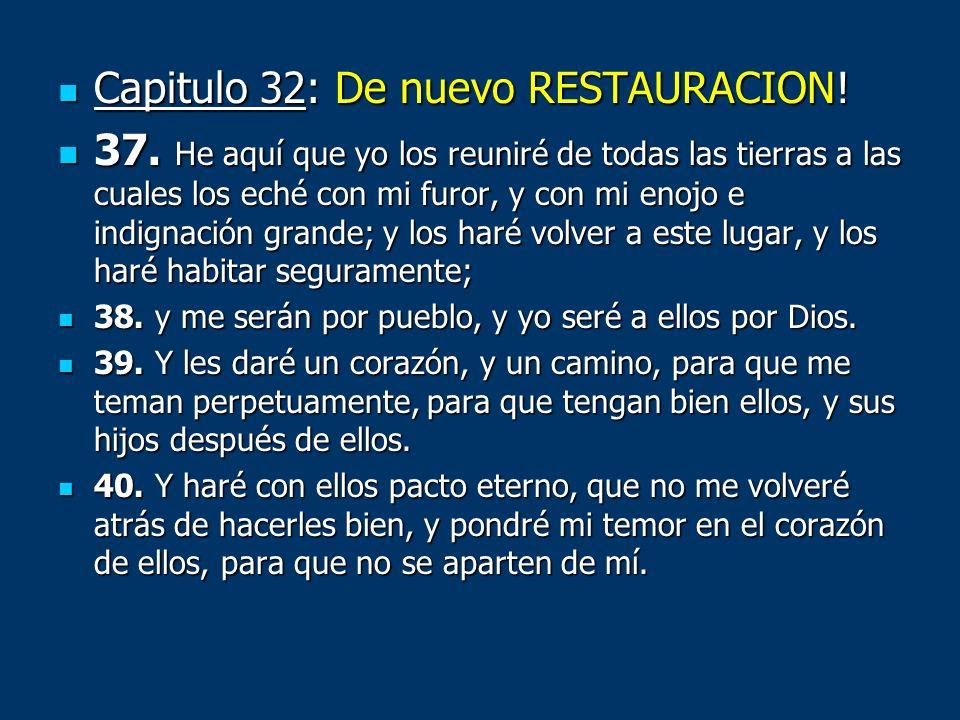 Capitulo 32: De nuevo RESTAURACION! Capitulo 32: De nuevo RESTAURACION! 37. He aquí que yo los reuniré de todas las tierras a las cuales los eché con