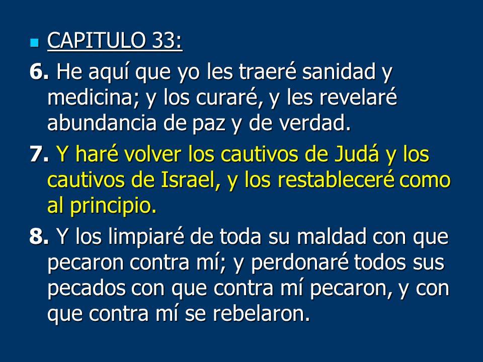 CAPITULO 33: CAPITULO 33: 6. He aquí que yo les traeré sanidad y medicina; y los curaré, y les revelaré abundancia de paz y de verdad. 7. Y haré volve