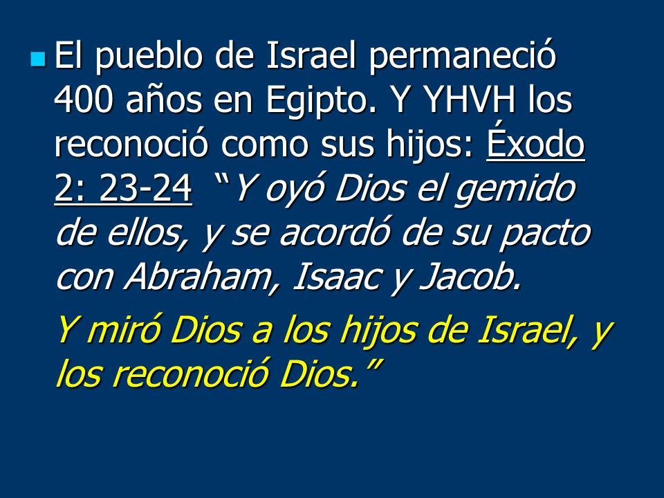 El pueblo de Israel permaneció 400 años en Egipto. Y YHVH los reconoció como sus hijos: Éxodo 2: 23-24 Y oyó Dios el gemido de ellos, y se acordó de s