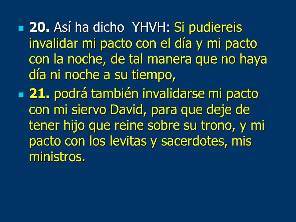 20. Así ha dicho YHVH: Si pudiereis invalidar mi pacto con el día y mi pacto con la noche, de tal manera que no haya día ni noche a su tiempo, 20. Así
