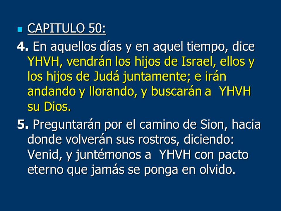 CAPITULO 50: CAPITULO 50: 4. En aquellos días y en aquel tiempo, dice YHVH, vendrán los hijos de Israel, ellos y los hijos de Judá juntamente; e irán
