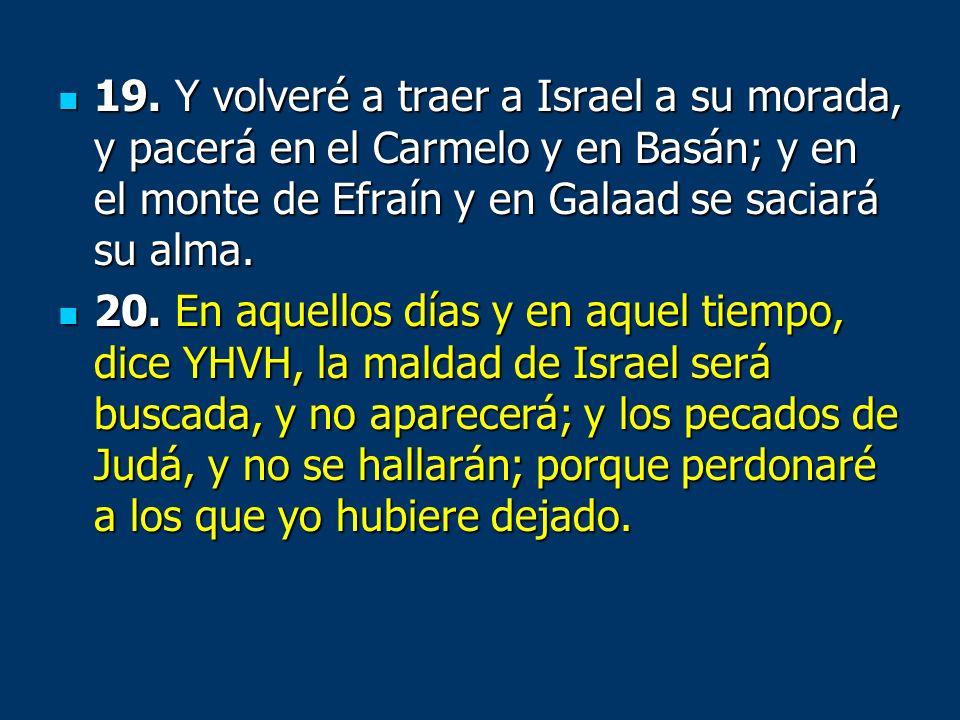 19. Y volveré a traer a Israel a su morada, y pacerá en el Carmelo y en Basán; y en el monte de Efraín y en Galaad se saciará su alma. 19. Y volveré a