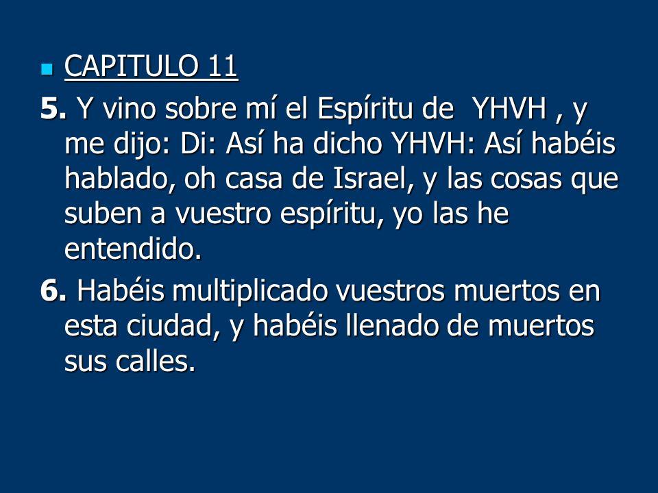 CAPITULO 11 CAPITULO 11 5. Y vino sobre mí el Espíritu de YHVH, y me dijo: Di: Así ha dicho YHVH: Así habéis hablado, oh casa de Israel, y las cosas q