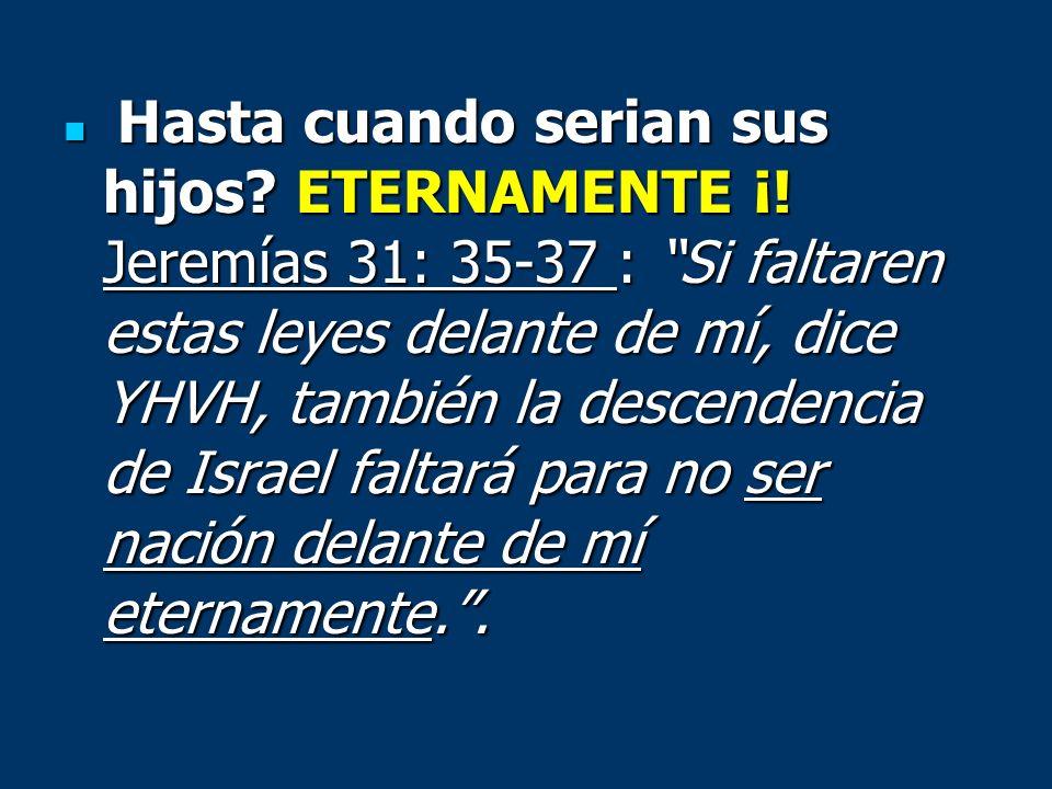 Hasta cuando serian sus hijos? ETERNAMENTE ¡! Jeremías 31: 35-37 : Si faltaren estas leyes delante de mí, dice YHVH, también la descendencia de Israel