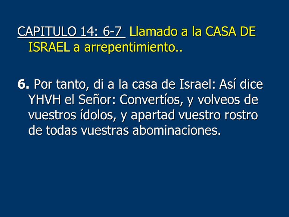 CAPITULO 14: 6-7 Llamado a la CASA DE ISRAEL a arrepentimiento.. 6. Por tanto, di a la casa de Israel: Así dice YHVH el Señor: Convertíos, y volveos d