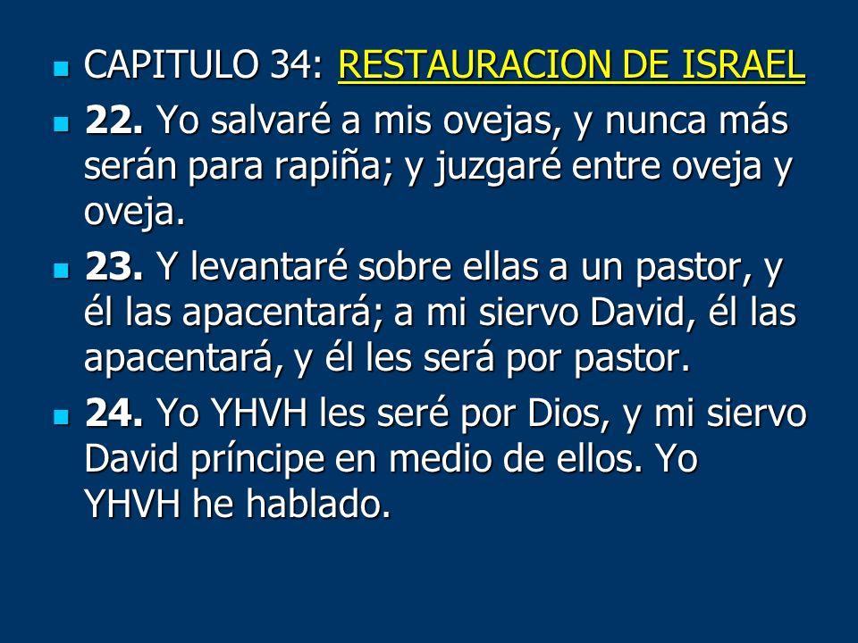 CAPITULO 34: RESTAURACION DE ISRAEL CAPITULO 34: RESTAURACION DE ISRAEL 22. Yo salvaré a mis ovejas, y nunca más serán para rapiña; y juzgaré entre ov