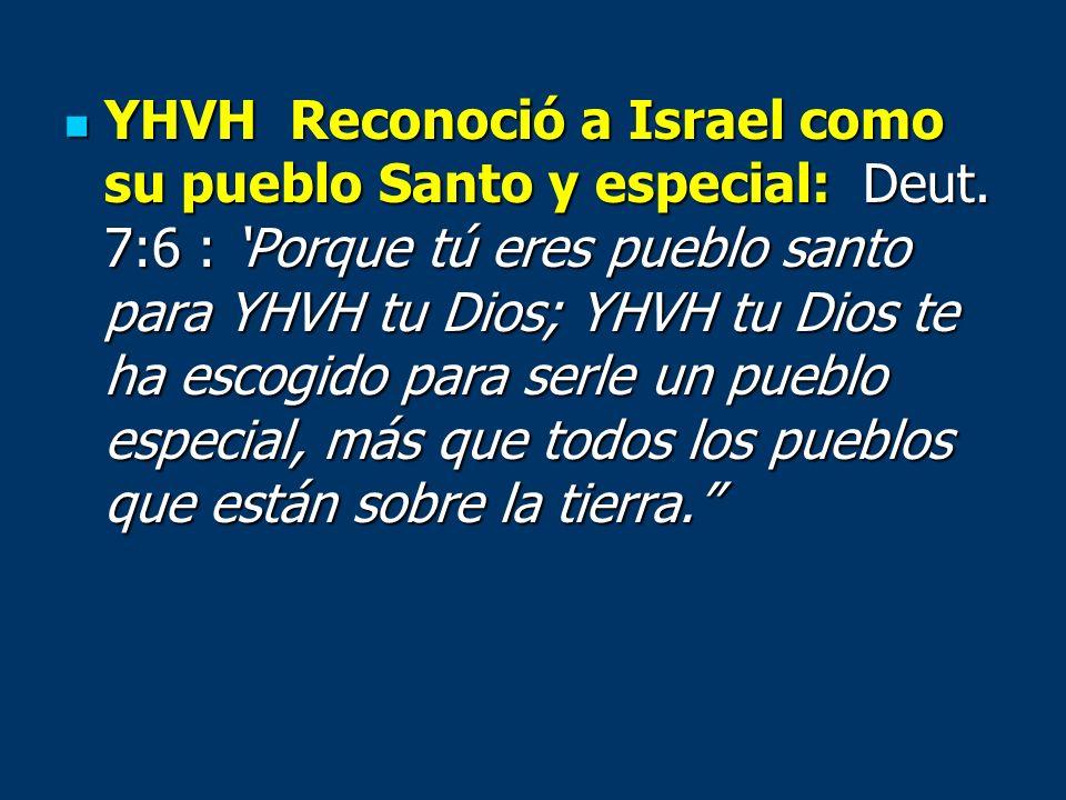 YHVH Reconoció a Israel como su pueblo Santo y especial: Deut. 7:6 : Porque tú eres pueblo santo para YHVH tu Dios; YHVH tu Dios te ha escogido para s