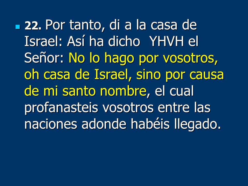 22. Por tanto, di a la casa de Israel: Así ha dicho YHVH el Señor: No lo hago por vosotros, oh casa de Israel, sino por causa de mi santo nombre, el c