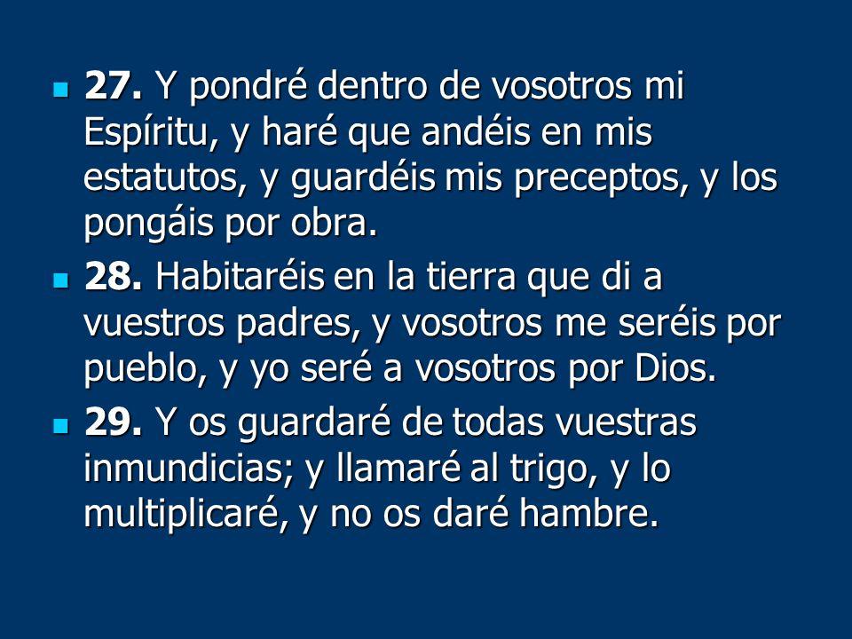 27. Y pondré dentro de vosotros mi Espíritu, y haré que andéis en mis estatutos, y guardéis mis preceptos, y los pongáis por obra. 27. Y pondré dentro