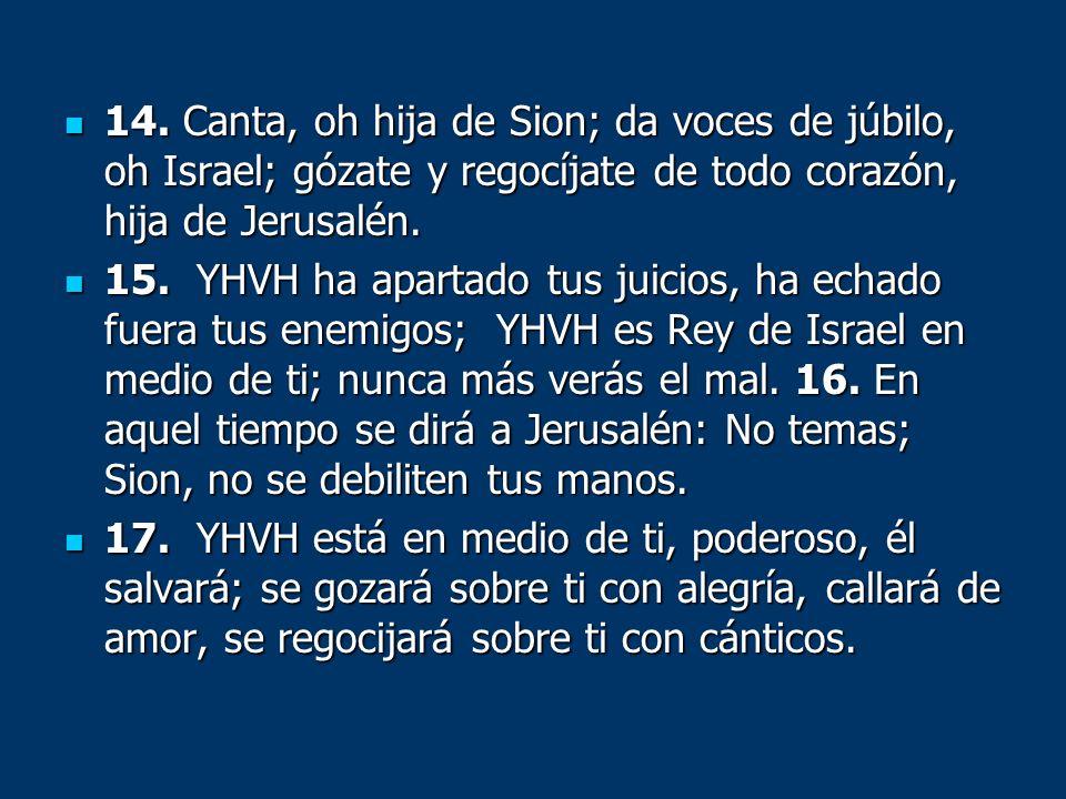 14. Canta, oh hija de Sion; da voces de júbilo, oh Israel; gózate y regocíjate de todo corazón, hija de Jerusalén. 14. Canta, oh hija de Sion; da voce