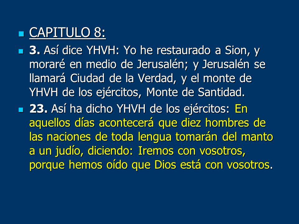 CAPITULO 8: CAPITULO 8: 3. Así dice YHVH: Yo he restaurado a Sion, y moraré en medio de Jerusalén; y Jerusalén se llamará Ciudad de la Verdad, y el mo