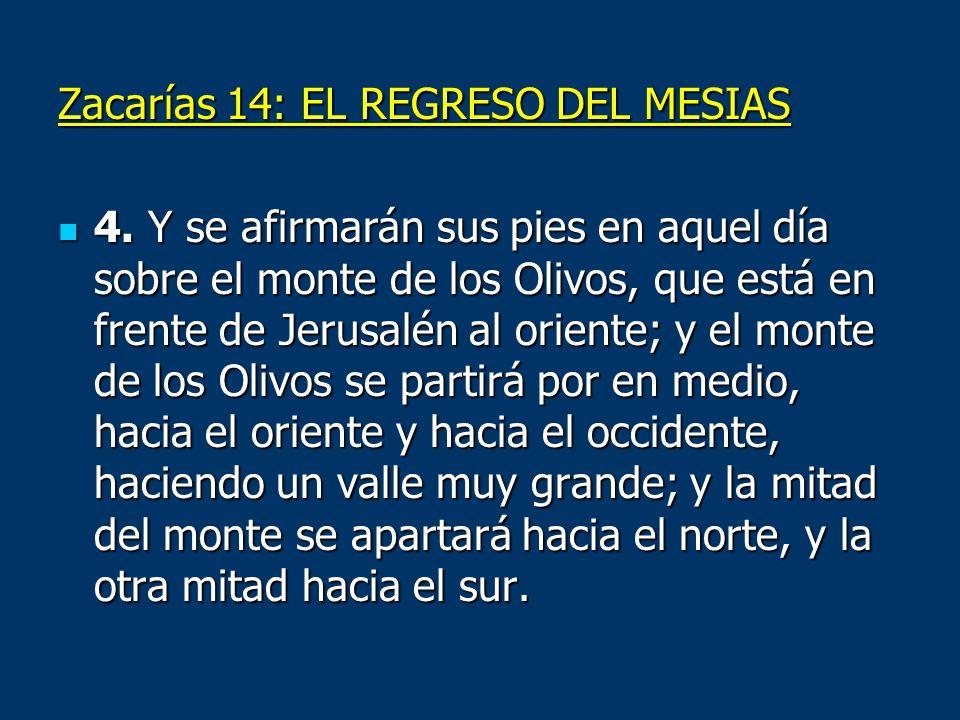 Zacarías 14: EL REGRESO DEL MESIAS 4. Y se afirmarán sus pies en aquel día sobre el monte de los Olivos, que está en frente de Jerusalén al oriente; y