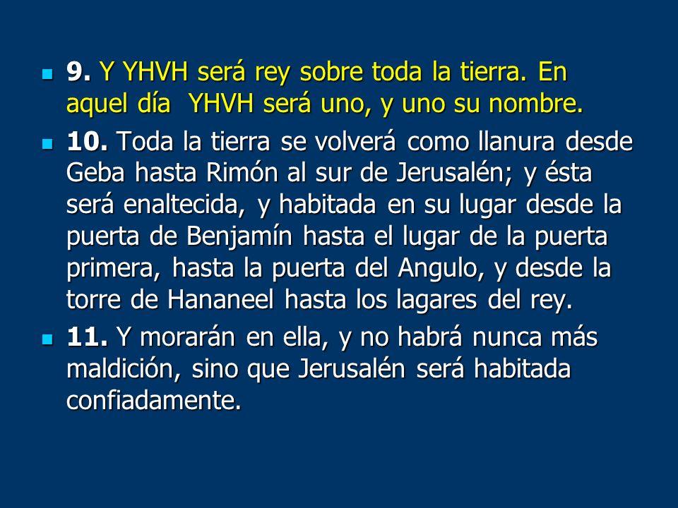 9. Y YHVH será rey sobre toda la tierra. En aquel día YHVH será uno, y uno su nombre. 9. Y YHVH será rey sobre toda la tierra. En aquel día YHVH será
