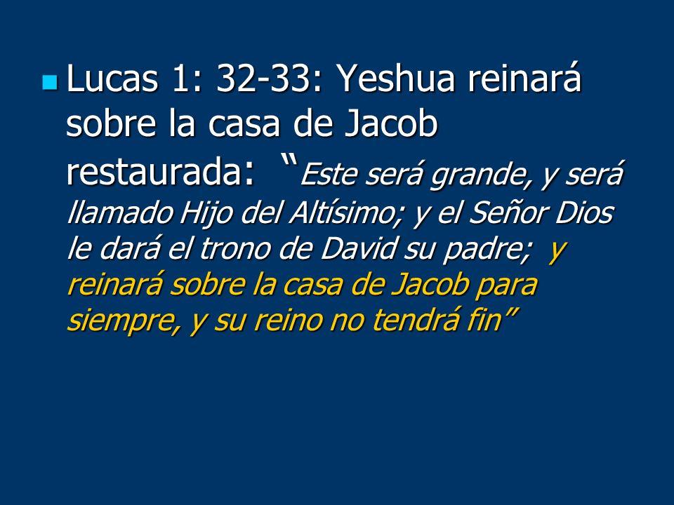 Lucas 1: 32-33: Yeshua reinará sobre la casa de Jacob restaurada : Este será grande, y será llamado Hijo del Altísimo; y el Señor Dios le dará el tron