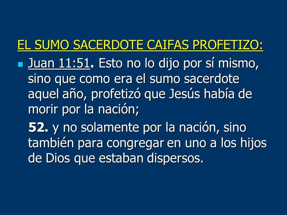 EL SUMO SACERDOTE CAIFAS PROFETIZO: Juan 11:51. Esto no lo dijo por sí mismo, sino que como era el sumo sacerdote aquel año, profetizó que Jesús había