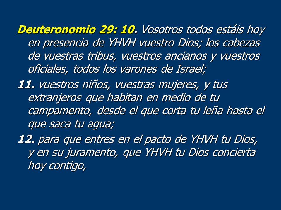 Deuteronomio 29: 10. Vosotros todos estáis hoy en presencia de YHVH vuestro Dios; los cabezas de vuestras tribus, vuestros ancianos y vuestros oficial