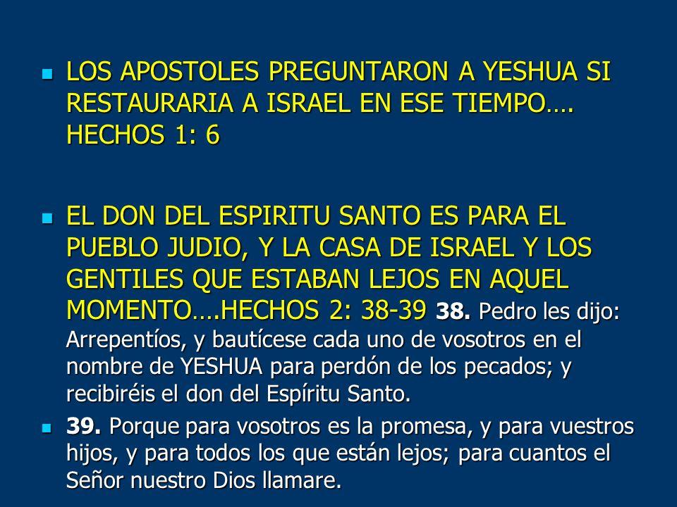 LOS APOSTOLES PREGUNTARON A YESHUA SI RESTAURARIA A ISRAEL EN ESE TIEMPO…. HECHOS 1: 6 LOS APOSTOLES PREGUNTARON A YESHUA SI RESTAURARIA A ISRAEL EN E