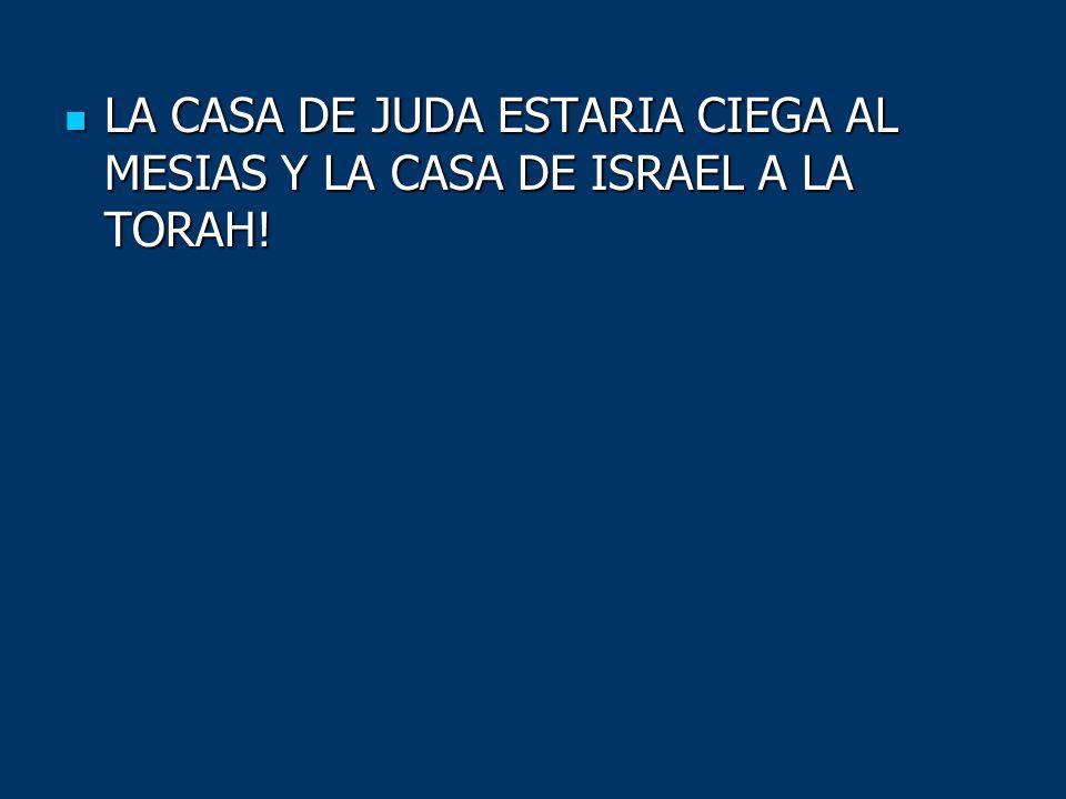 LA CASA DE JUDA ESTARIA CIEGA AL MESIAS Y LA CASA DE ISRAEL A LA TORAH! LA CASA DE JUDA ESTARIA CIEGA AL MESIAS Y LA CASA DE ISRAEL A LA TORAH!