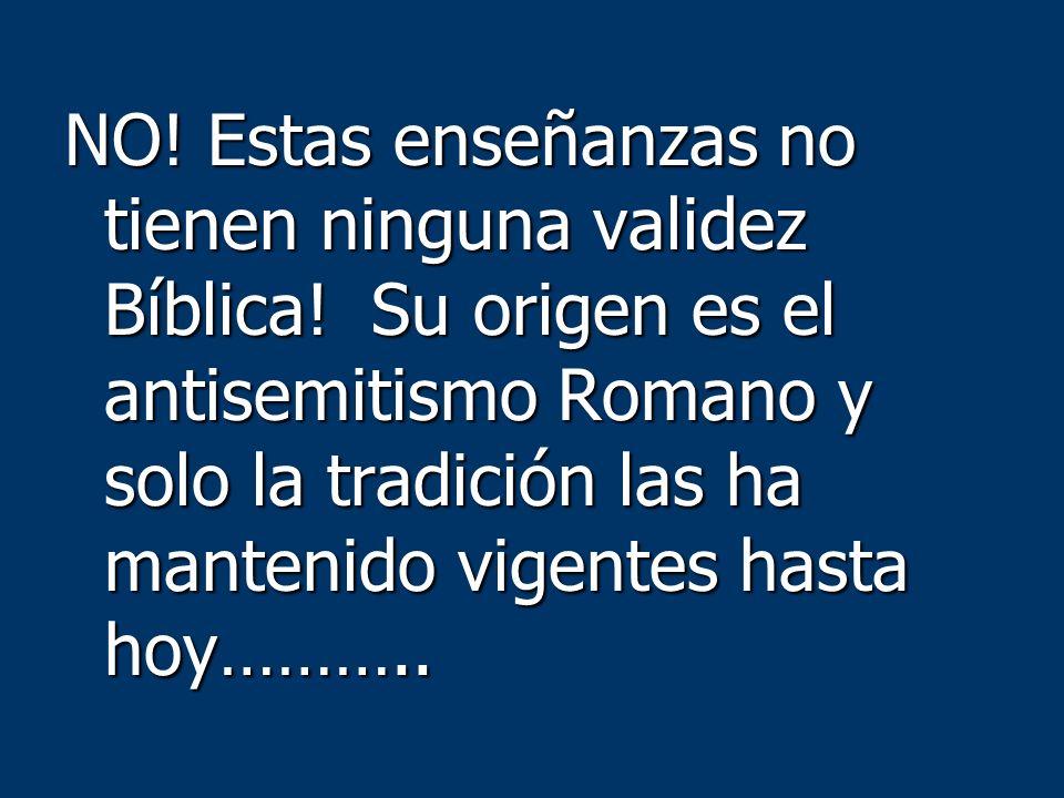 NO! Estas enseñanzas no tienen ninguna validez Bíblica! Su origen es el antisemitismo Romano y solo la tradición las ha mantenido vigentes hasta hoy……
