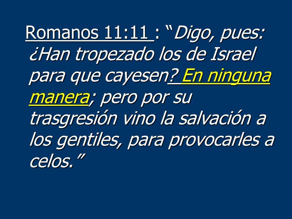 Romanos 11:11 : Digo, pues: ¿Han tropezado los de Israel para que cayesen? En ninguna manera; pero por su trasgresión vino la salvación a los gentiles