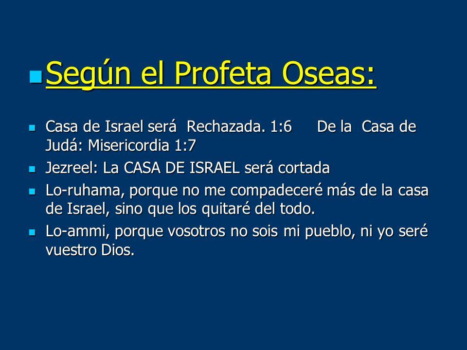 Según el Profeta Oseas: Según el Profeta Oseas: Casa de Israel será Rechazada. 1:6 De la Casa de Judá: Misericordia 1:7 Casa de Israel será Rechazada.