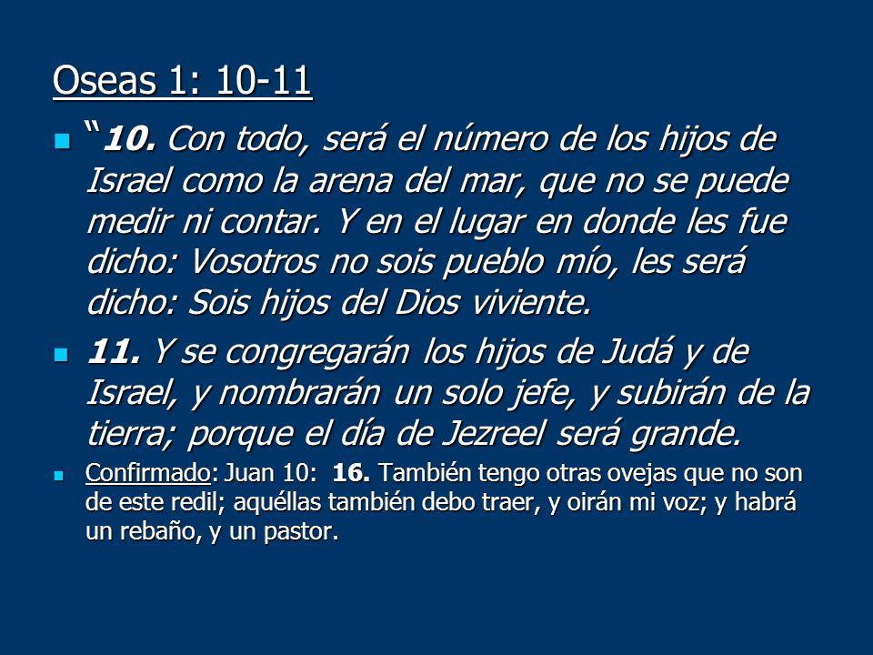 Oseas 1: 10-11 10. Con todo, será el número de los hijos de Israel como la arena del mar, que no se puede medir ni contar. Y en el lugar en donde les