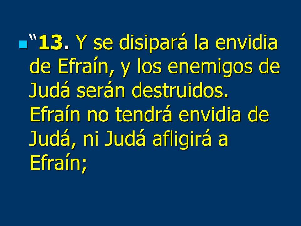 13. Y se disipará la envidia de Efraín, y los enemigos de Judá serán destruidos. Efraín no tendrá envidia de Judá, ni Judá afligirá a Efraín;13. Y se