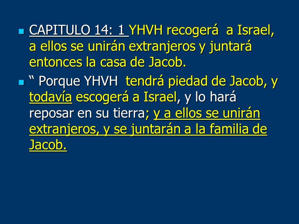 CAPITULO 14: 1 YHVH recogerá a Israel, a ellos se unirán extranjeros y juntará entonces la casa de Jacob. CAPITULO 14: 1 YHVH recogerá a Israel, a ell