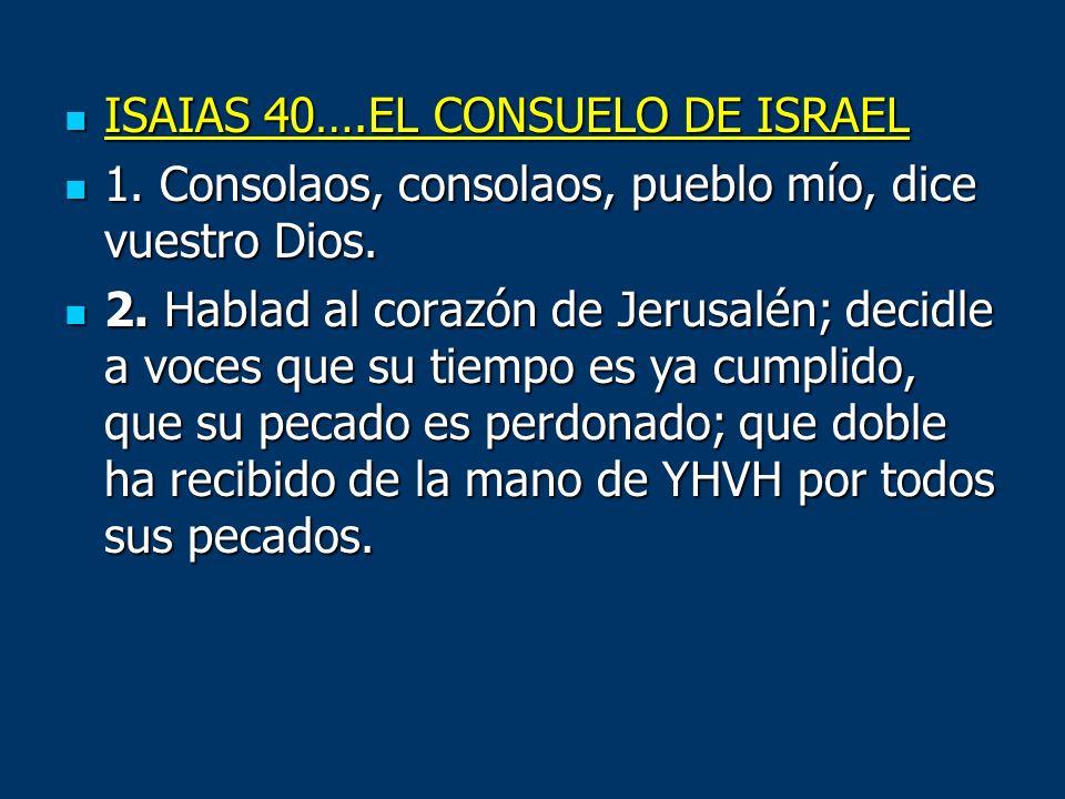 ISAIAS 40….EL CONSUELO DE ISRAEL ISAIAS 40….EL CONSUELO DE ISRAEL 1. Consolaos, consolaos, pueblo mío, dice vuestro Dios. 1. Consolaos, consolaos, pue