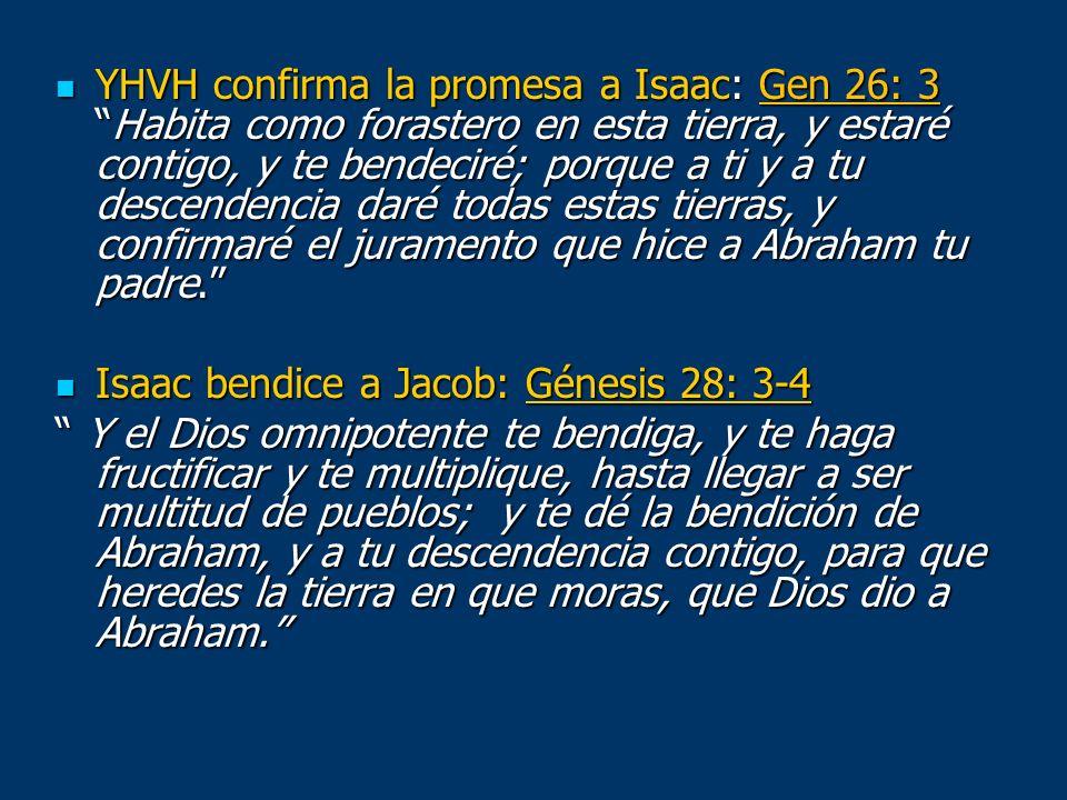 YHVH confirma la promesa a Isaac: Gen 26: 3Habita como forastero en esta tierra, y estaré contigo, y te bendeciré; porque a ti y a tu descendencia dar