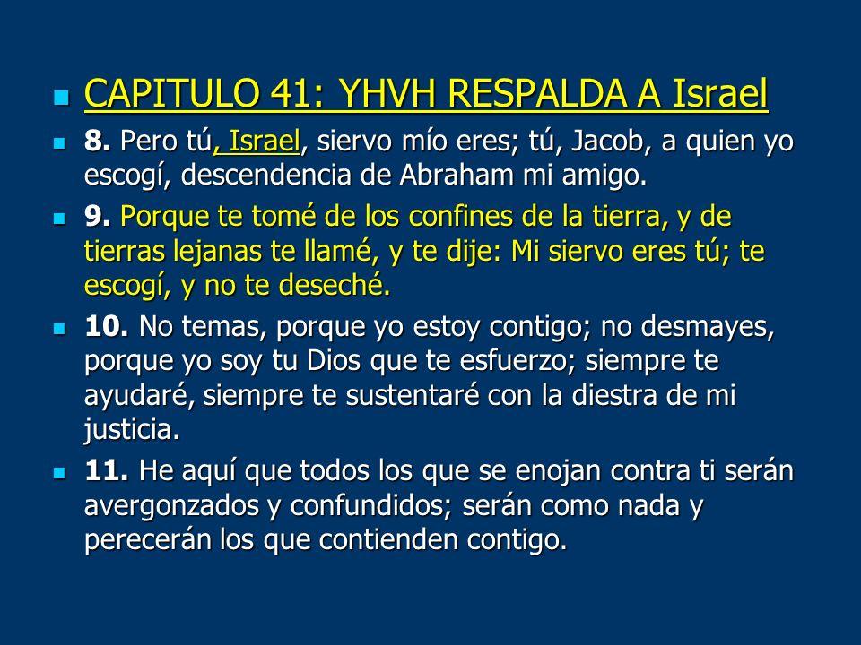 CAPITULO 41: YHVH RESPALDA A Israel CAPITULO 41: YHVH RESPALDA A Israel 8. Pero tú, Israel, siervo mío eres; tú, Jacob, a quien yo escogí, descendenci