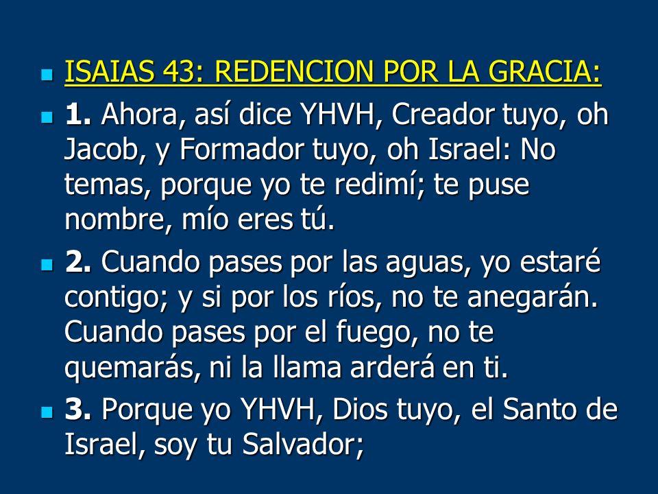 ISAIAS 43: REDENCION POR LA GRACIA: ISAIAS 43: REDENCION POR LA GRACIA: 1. Ahora, así dice YHVH, Creador tuyo, oh Jacob, y Formador tuyo, oh Israel: N