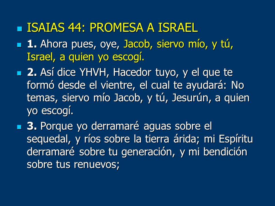 ISAIAS 44: PROMESA A ISRAEL ISAIAS 44: PROMESA A ISRAEL 1. Ahora pues, oye, Jacob, siervo mío, y tú, Israel, a quien yo escogí. 1. Ahora pues, oye, Ja