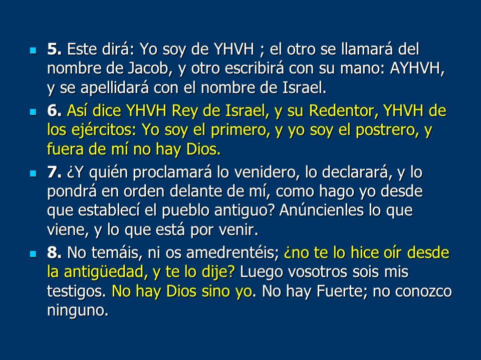 5. Este dirá: Yo soy de YHVH ; el otro se llamará del nombre de Jacob, y otro escribirá con su mano: AYHVH, y se apellidará con el nombre de Israel. 5