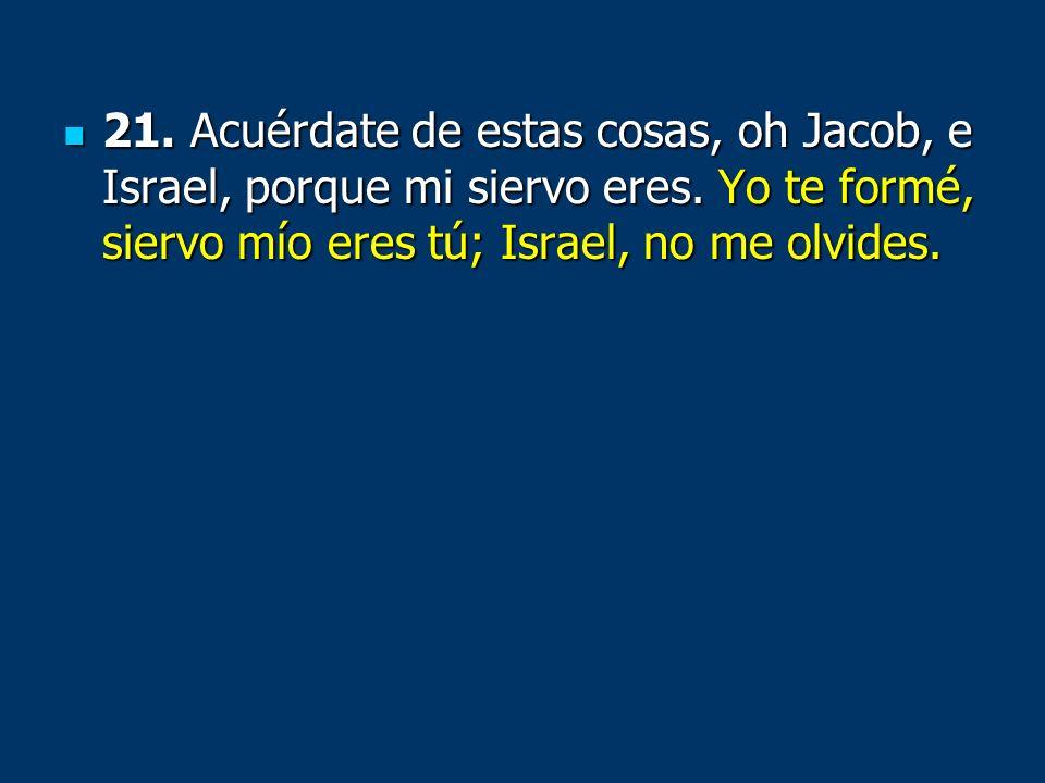 21. Acuérdate de estas cosas, oh Jacob, e Israel, porque mi siervo eres. Yo te formé, siervo mío eres tú; Israel, no me olvides. 21. Acuérdate de esta