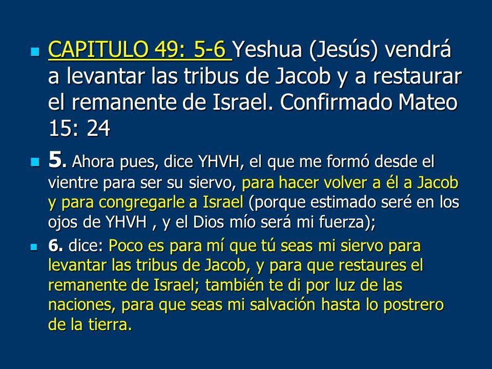 CAPITULO 49: 5-6 Yeshua (Jesús) vendrá a levantar las tribus de Jacob y a restaurar el remanente de Israel. Confirmado Mateo 15: 24 CAPITULO 49: 5-6 Y