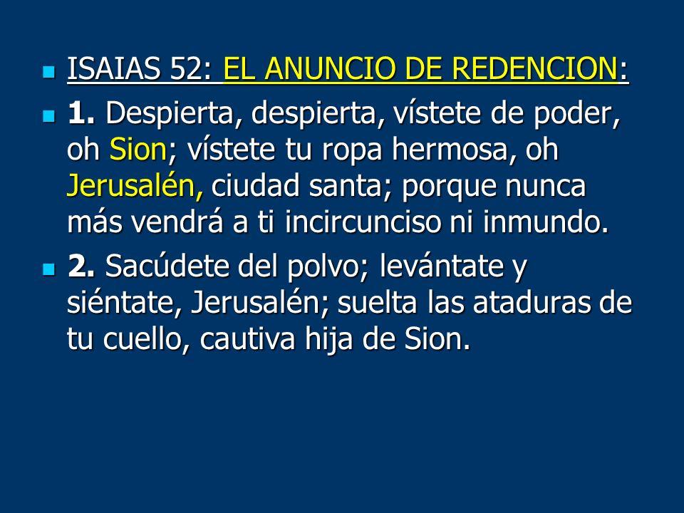 ISAIAS 52: EL ANUNCIO DE REDENCION: ISAIAS 52: EL ANUNCIO DE REDENCION: 1. Despierta, despierta, vístete de poder, oh Sion; vístete tu ropa hermosa, o