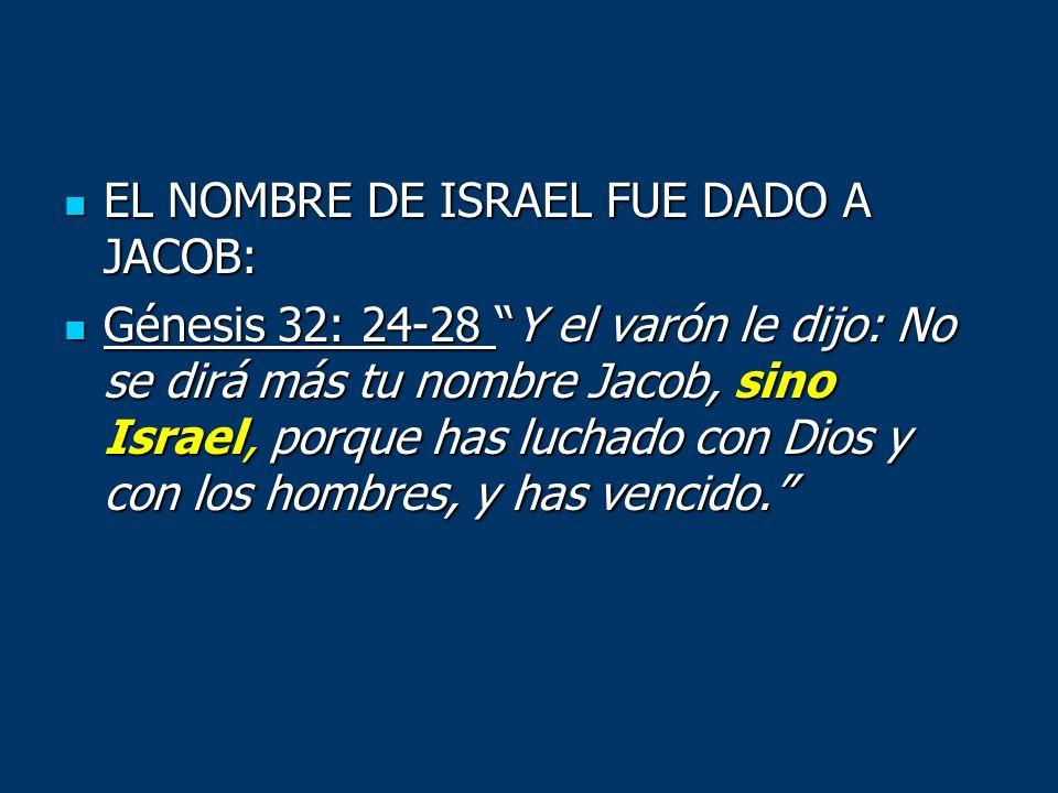 EL NOMBRE DE ISRAEL FUE DADO A JACOB: EL NOMBRE DE ISRAEL FUE DADO A JACOB: Génesis 32: 24-28 Y el varón le dijo: No se dirá más tu nombre Jacob, sino