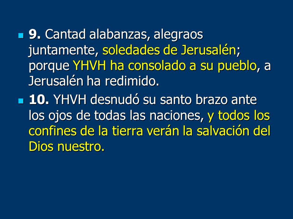9. Cantad alabanzas, alegraos juntamente, soledades de Jerusalén; porque YHVH ha consolado a su pueblo, a Jerusalén ha redimido. 9. Cantad alabanzas,