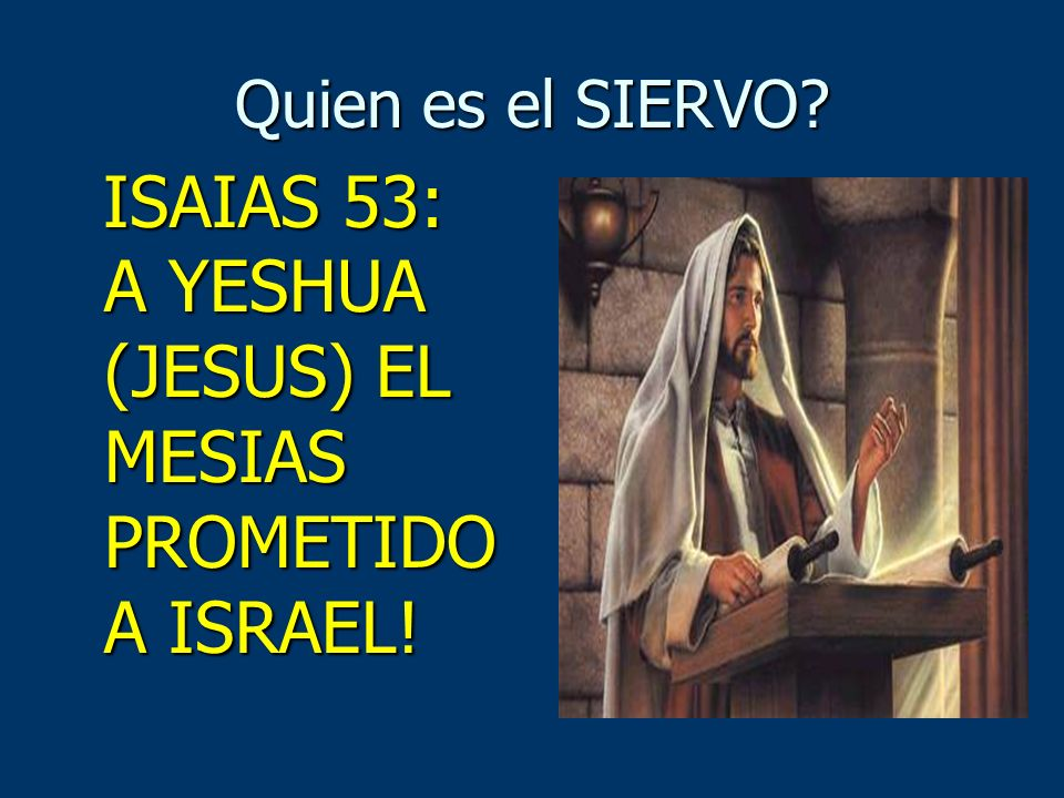 Quien es el SIERVO? ISAIAS 53: A YESHUA (JESUS) EL MESIAS PROMETIDO A ISRAEL! ISAIAS 53: A YESHUA (JESUS) EL MESIAS PROMETIDO A ISRAEL!