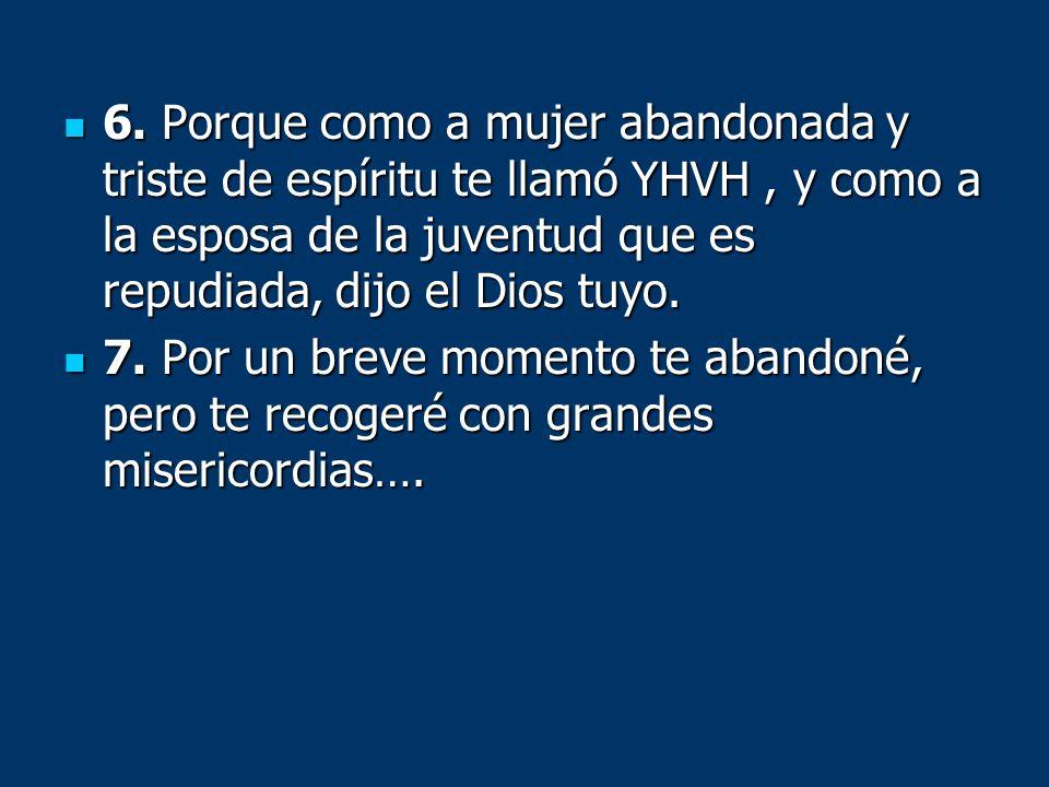 6. Porque como a mujer abandonada y triste de espíritu te llamó YHVH, y como a la esposa de la juventud que es repudiada, dijo el Dios tuyo. 6. Porque
