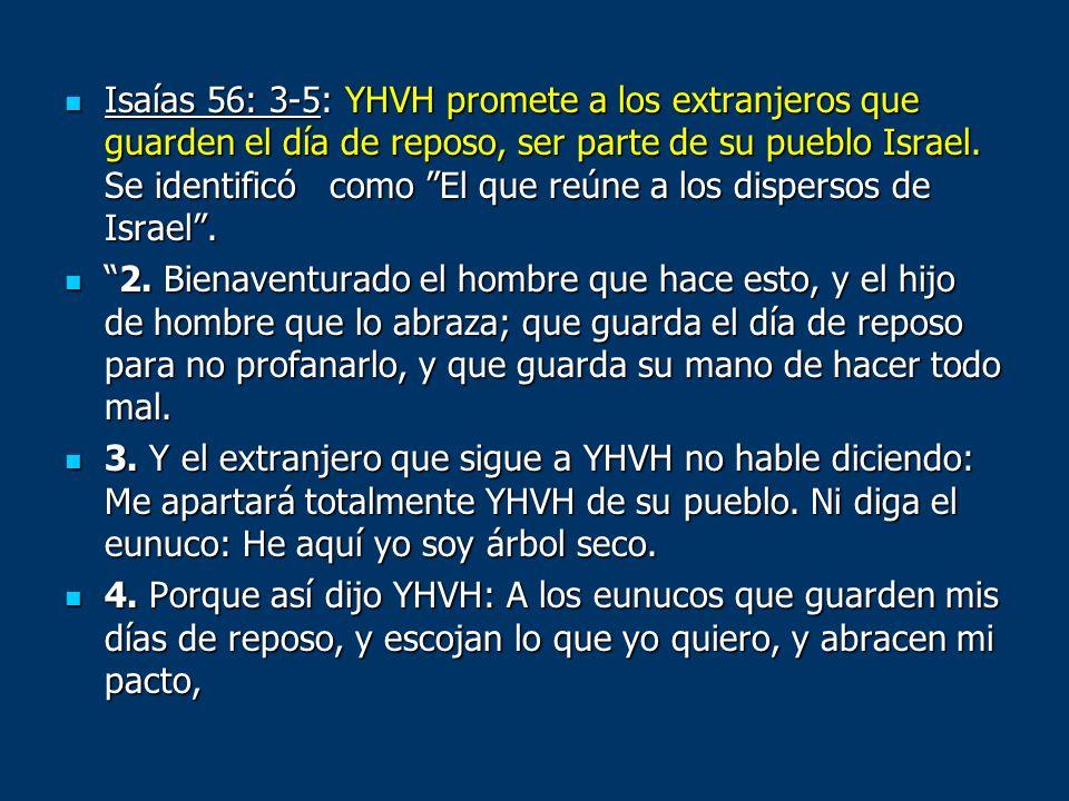 Isaías 56: 3-5: YHVH promete a los extranjeros que guarden el día de reposo, ser parte de su pueblo Israel. Se identificó como El que reúne a los disp